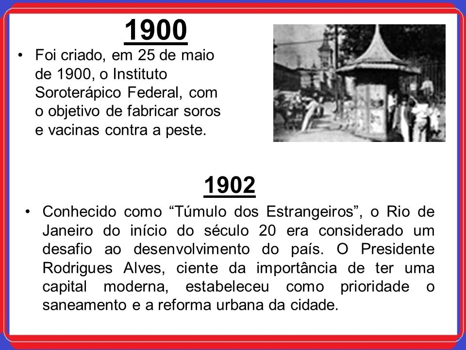 1900 Foi criado, em 25 de maio de 1900, o Instituto Soroterápico Federal, com o objetivo de fabricar soros e vacinas contra a peste.