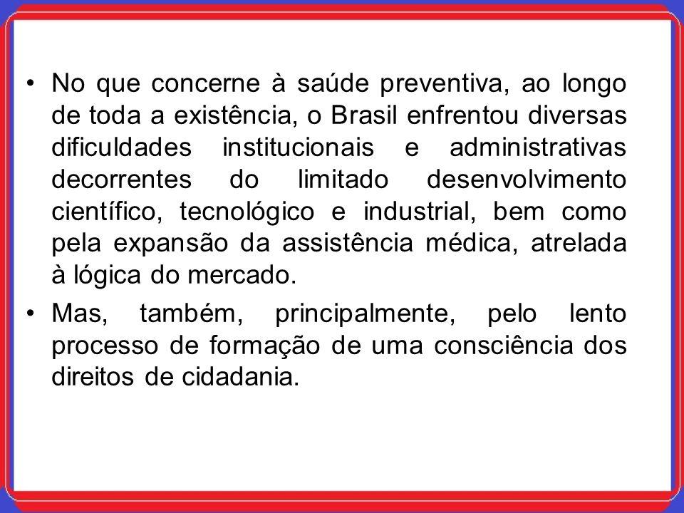 No que concerne à saúde preventiva, ao longo de toda a existência, o Brasil enfrentou diversas dificuldades institucionais e administrativas decorrentes do limitado desenvolvimento científico, tecnológico e industrial, bem como pela expansão da assistência médica, atrelada à lógica do mercado.