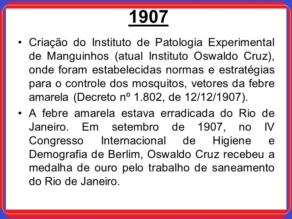 Criação do Instituto de Patologia Experimental de Manguinhos (atual Instituto Oswaldo Cruz), onde foram estabelecidas normas e estratégias para o controle dos mosquitos, vetores da febre amarela (Decreto nº 1.802, de 12/12/1907).