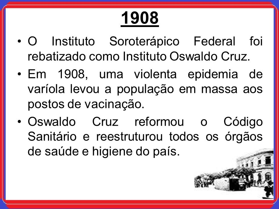1908 O Instituto Soroterápico Federal foi rebatizado como Instituto Oswaldo Cruz.
