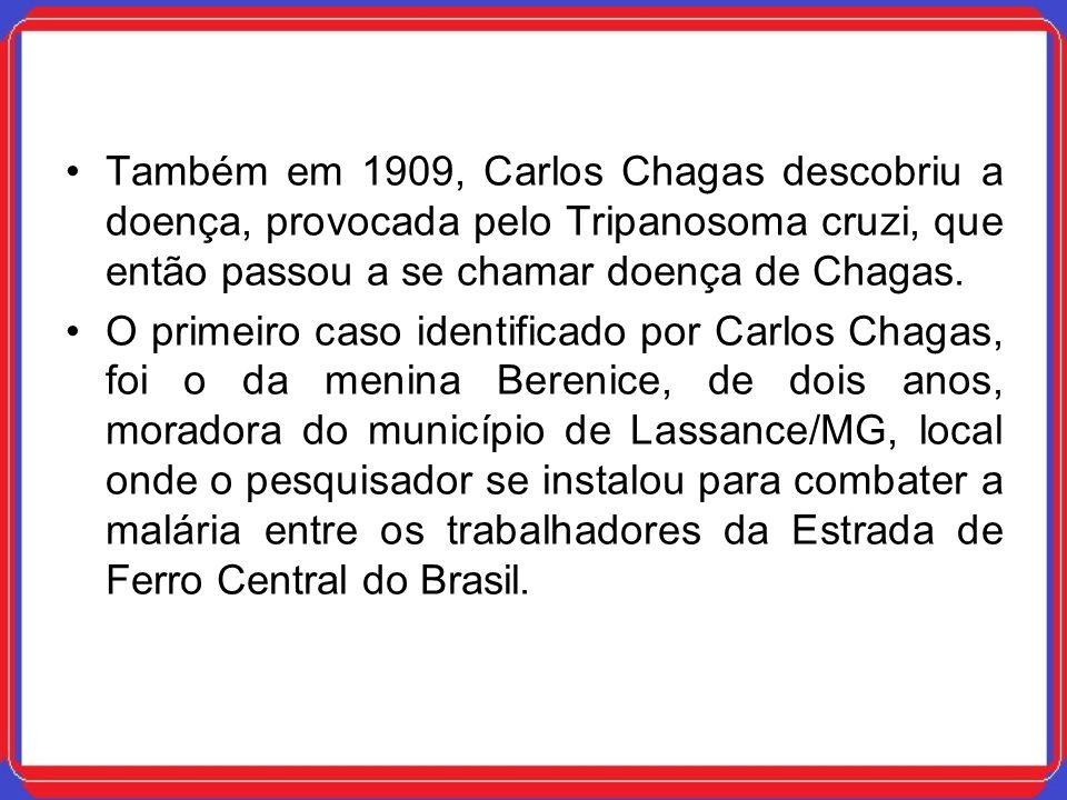 Também em 1909, Carlos Chagas descobriu a doença, provocada pelo Tripanosoma cruzi, que então passou a se chamar doença de Chagas.
