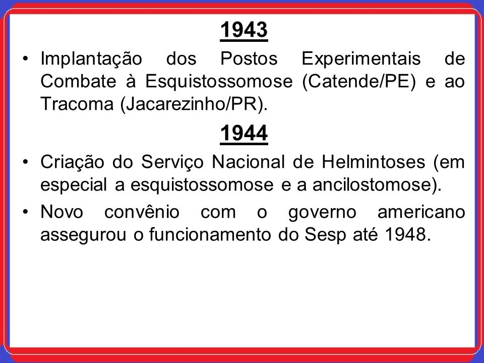 1943Implantação dos Postos Experimentais de Combate à Esquistossomose (Catende/PE) e ao Tracoma (Jacarezinho/PR).