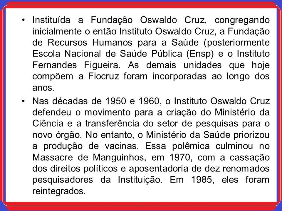 Instituída a Fundação Oswaldo Cruz, congregando inicialmente o então Instituto Oswaldo Cruz, a Fundação de Recursos Humanos para a Saúde (posteriormente Escola Nacional de Saúde Pública (Ensp) e o Instituto Fernandes Figueira. As demais unidades que hoje compõem a Fiocruz foram incorporadas ao longo dos anos.