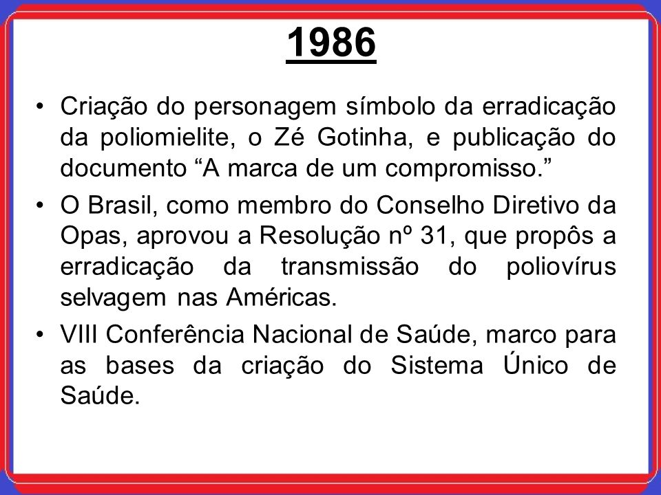 1986 Criação do personagem símbolo da erradicação da poliomielite, o Zé Gotinha, e publicação do documento A marca de um compromisso.