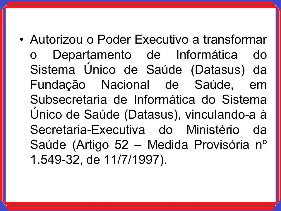 Autorizou o Poder Executivo a transformar o Departamento de Informática do Sistema Único de Saúde (Datasus) da Fundação Nacional de Saúde, em Subsecretaria de Informática do Sistema Único de Saúde (Datasus), vinculando-a à Secretaria-Executiva do Ministério da Saúde (Artigo 52 – Medida Provisória nº 1.549-32, de 11/7/1997).