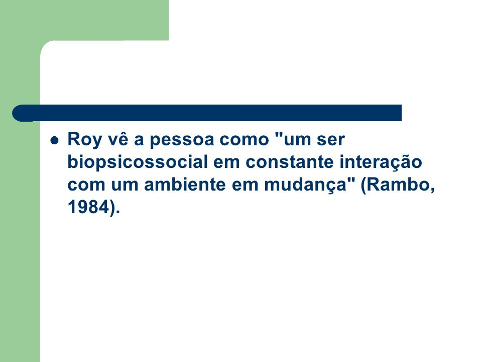 Roy vê a pessoa como um ser biopsicossocial em constante interação com um ambiente em mudança (Rambo, 1984).