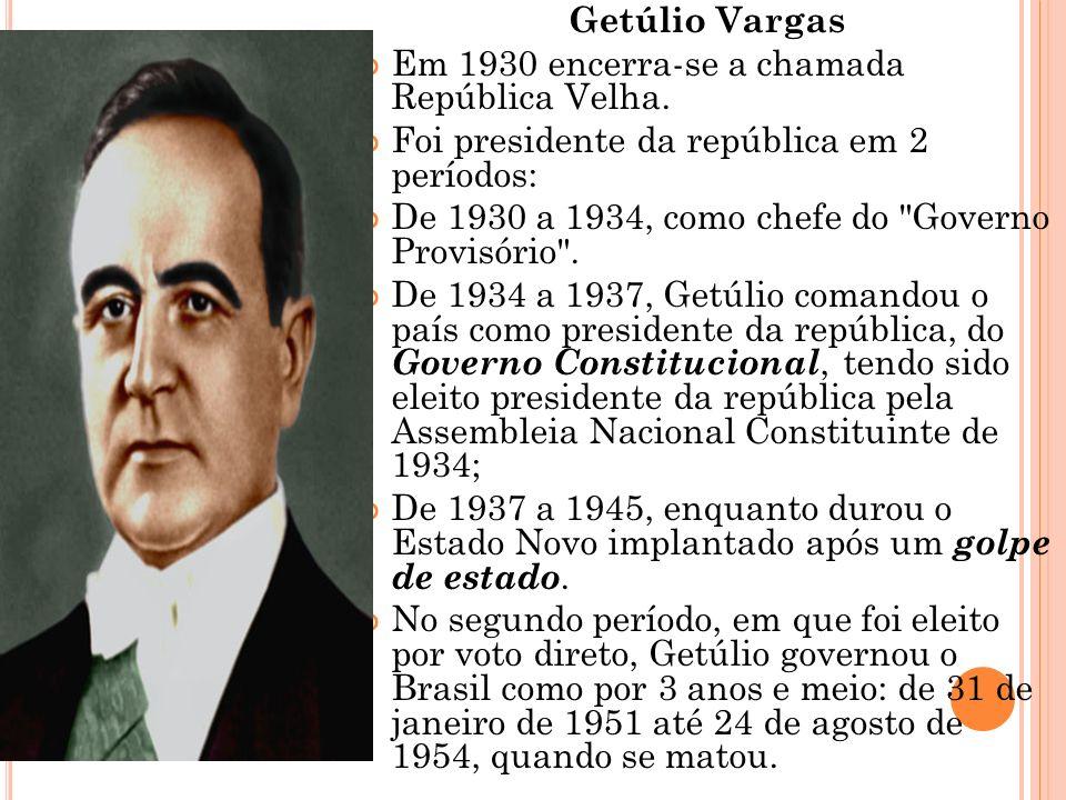 Getúlio Vargas Em 1930 encerra-se a chamada República Velha. Foi presidente da república em 2 períodos: