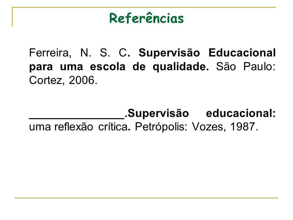 Referências Ferreira, N. S. C. Supervisão Educacional para uma escola de qualidade. São Paulo: Cortez, 2006.