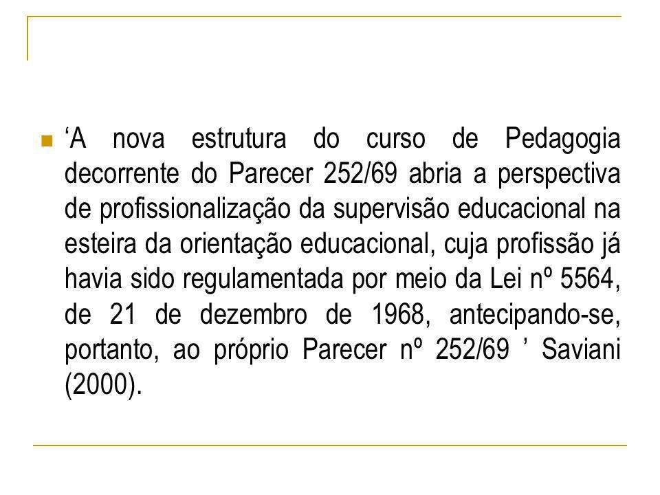 'A nova estrutura do curso de Pedagogia decorrente do Parecer 252/69 abria a perspectiva de profissionalização da supervisão educacional na esteira da orientação educacional, cuja profissão já havia sido regulamentada por meio da Lei nº 5564, de 21 de dezembro de 1968, antecipando-se, portanto, ao próprio Parecer nº 252/69 ' Saviani (2000).