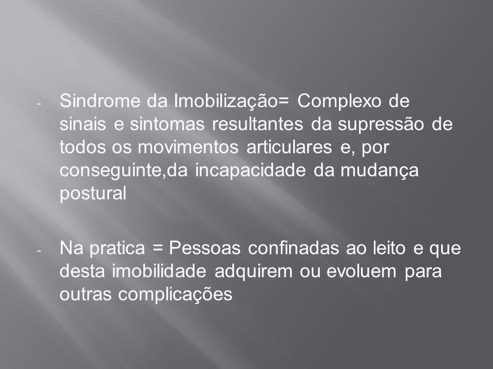 Sindrome da Imobilização= Complexo de sinais e sintomas resultantes da supressão de todos os movimentos articulares e, por conseguinte,da incapacidade da mudança postural