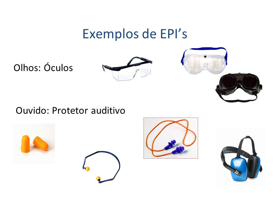 Exemplos de EPI's Olhos: Óculos Ouvido: Protetor auditivo 36