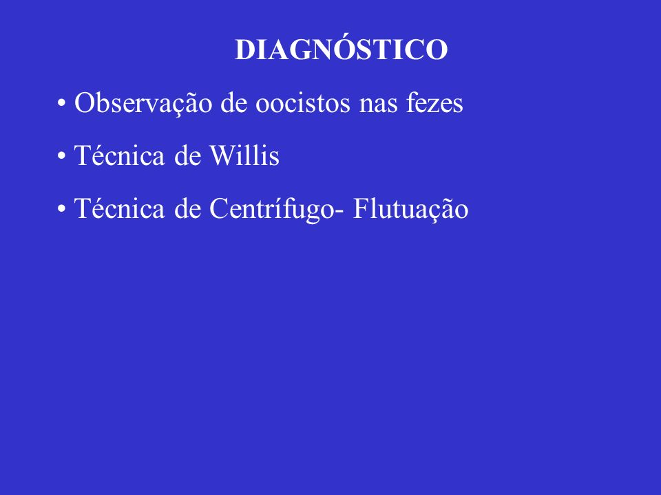 DIAGNÓSTICO Observação de oocistos nas fezes Técnica de Willis Técnica de Centrífugo- Flutuação