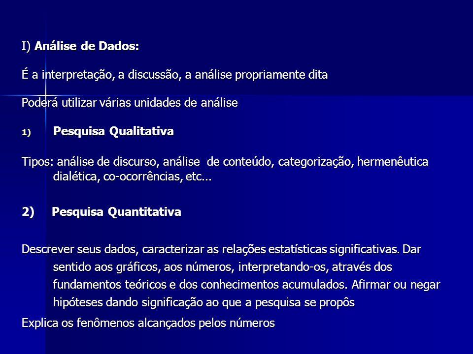 I) Análise de Dados:É a interpretação, a discussão, a análise propriamente dita. Poderá utilizar várias unidades de análise.