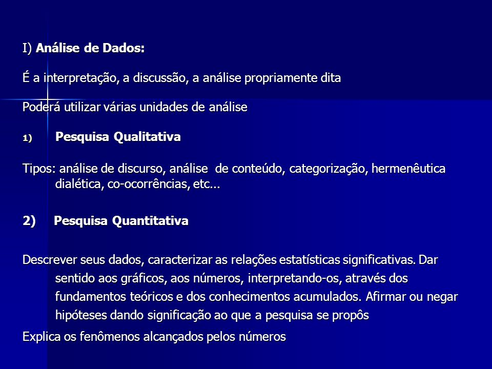 I) Análise de Dados: É a interpretação, a discussão, a análise propriamente dita. Poderá utilizar várias unidades de análise.