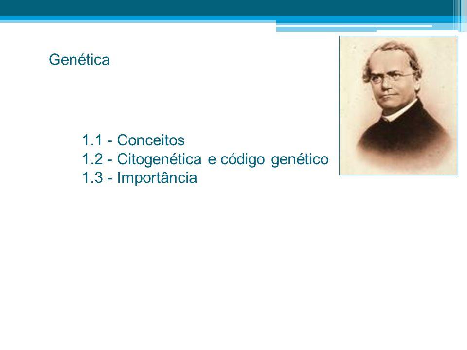 Genética 1.1 - Conceitos 1.2 - Citogenética e código genético 1.3 - Importância