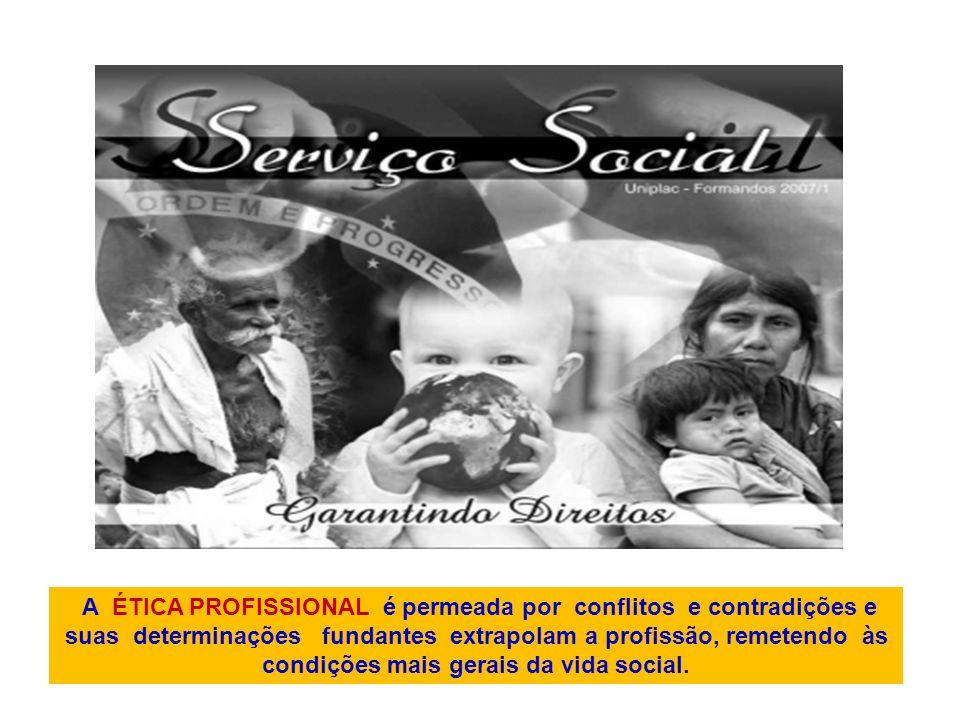 A ÉTICA PROFISSIONAL é permeada por conflitos e contradições e suas determinações fundantes extrapolam a profissão, remetendo às condições mais gerais da vida social.