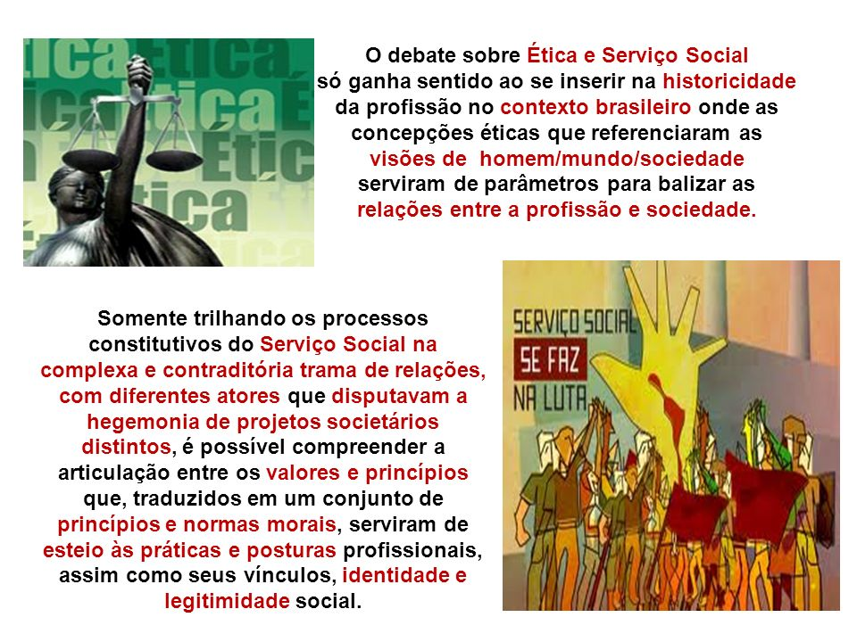 O debate sobre Ética e Serviço Social só ganha sentido ao se inserir na historicidade da profissão no contexto brasileiro onde as concepções éticas que referenciaram as visões de homem/mundo/sociedade serviram de parâmetros para balizar as relações entre a profissão e sociedade.