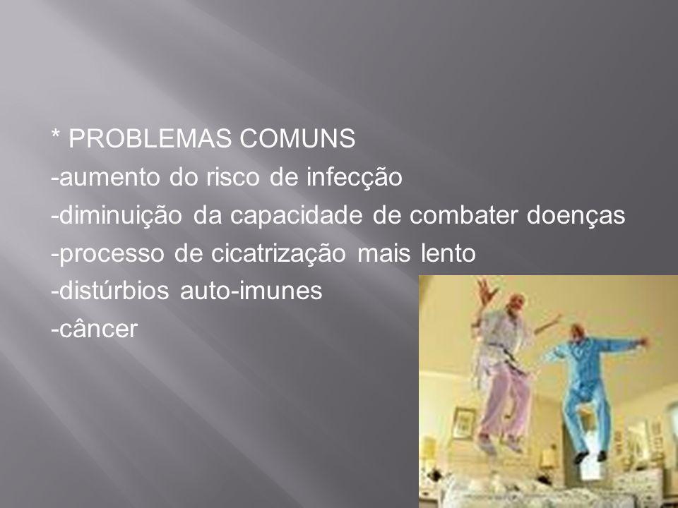* PROBLEMAS COMUNS -aumento do risco de infecção. -diminuição da capacidade de combater doenças. -processo de cicatrização mais lento.
