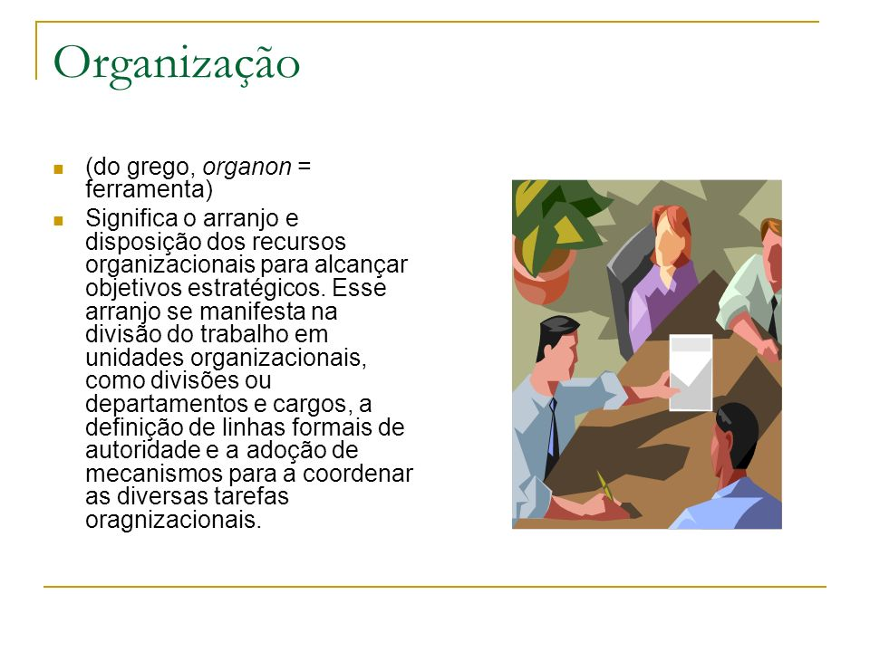 Organização (do grego, organon = ferramenta)