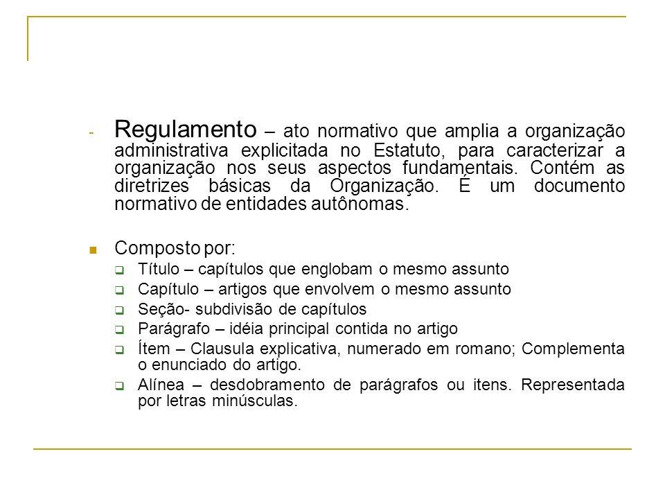 Regulamento – ato normativo que amplia a organização administrativa explicitada no Estatuto, para caracterizar a organização nos seus aspectos fundamentais. Contém as diretrizes básicas da Organização. É um documento normativo de entidades autônomas.