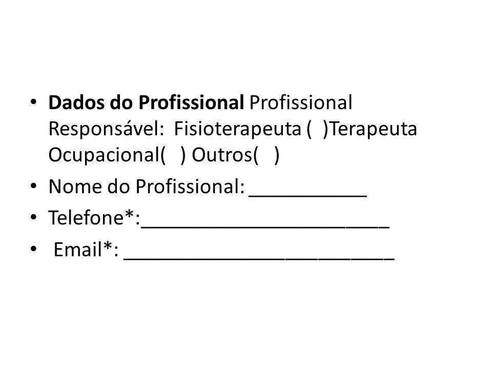 Dados do Profissional Profissional Responsável: Fisioterapeuta ( )Terapeuta Ocupacional( ) Outros( )