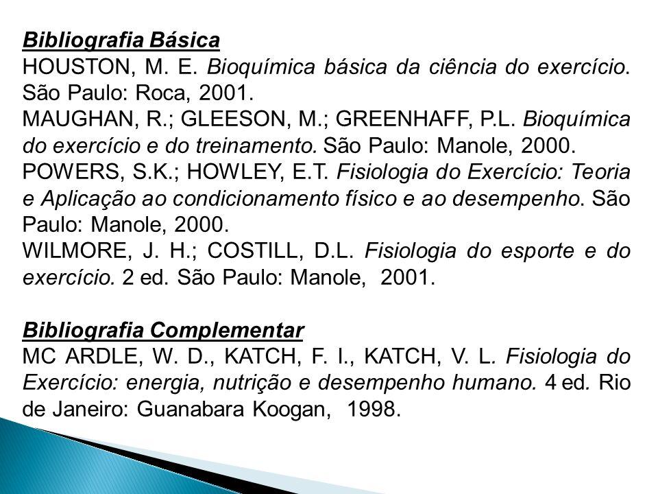 Bibliografia Básica HOUSTON, M. E. Bioquímica básica da ciência do exercício. São Paulo: Roca, 2001.