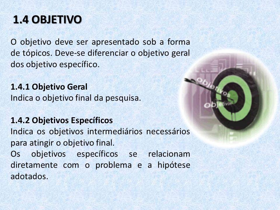 1.4 OBJETIVO O objetivo deve ser apresentado sob a forma de tópicos. Deve-se diferenciar o objetivo geral dos objetivo específico.