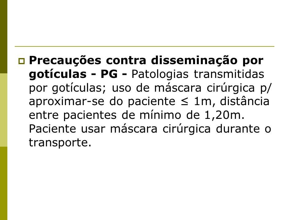 Precauções contra disseminação por gotículas - PG - Patologias transmitidas por gotículas; uso de máscara cirúrgica p/ aproximar-se do paciente ≤ 1m, distância entre pacientes de mínimo de 1,20m.