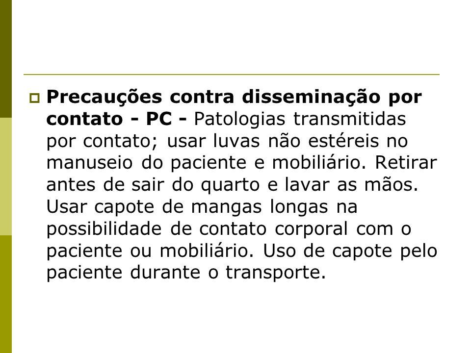 Precauções contra disseminação por contato - PC - Patologias transmitidas por contato; usar luvas não estéreis no manuseio do paciente e mobiliário.