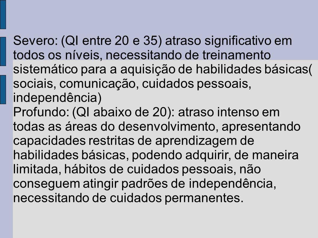 Severo: (QI entre 20 e 35) atraso significativo em todos os níveis, necessitando de treinamento sistemático para a aquisição de habilidades básicas( sociais, comunicação, cuidados pessoais, independência)