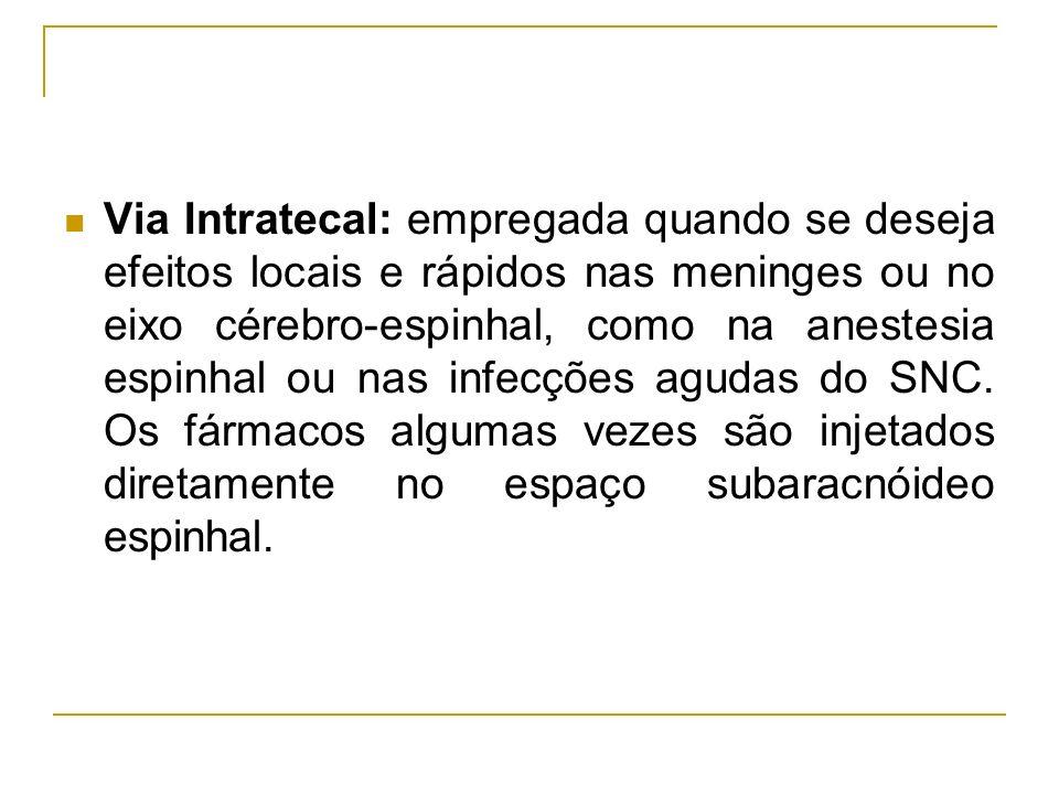 Via Intratecal: empregada quando se deseja efeitos locais e rápidos nas meninges ou no eixo cérebro-espinhal, como na anestesia espinhal ou nas infecções agudas do SNC.