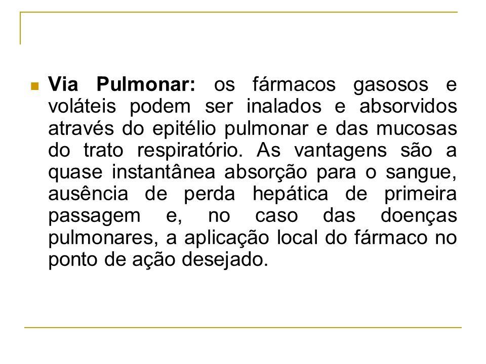 Via Pulmonar: os fármacos gasosos e voláteis podem ser inalados e absorvidos através do epitélio pulmonar e das mucosas do trato respiratório.