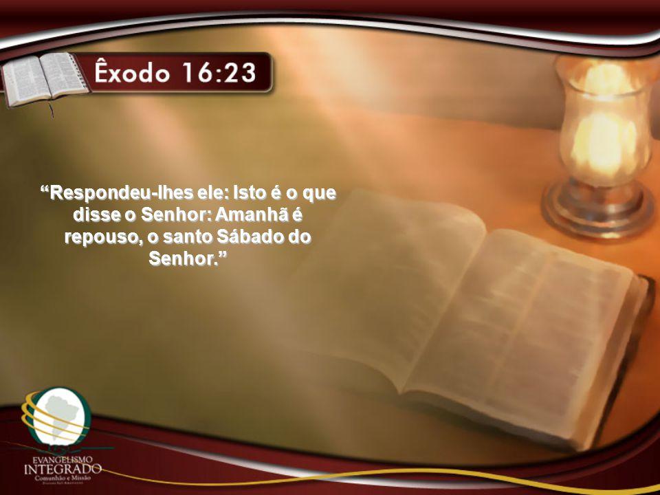 Respondeu-lhes ele: Isto é o que disse o Senhor: Amanhã é repouso, o santo Sábado do Senhor.