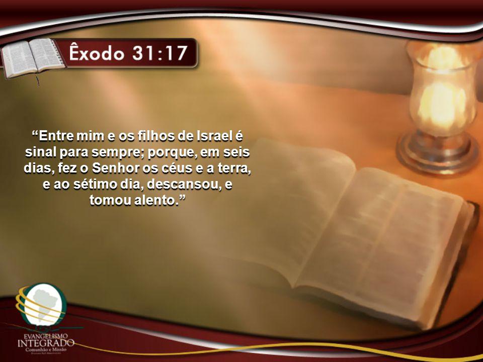 Entre mim e os filhos de Israel é sinal para sempre; porque, em seis dias, fez o Senhor os céus e a terra, e ao sétimo dia, descansou, e tomou alento.