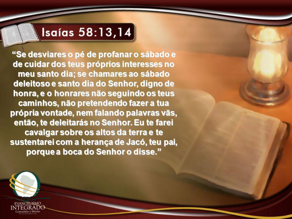 Se desviares o pé de profanar o sábado e de cuidar dos teus próprios interesses no meu santo dia; se chamares ao sábado deleitoso e santo dia do Senhor, digno de honra, e o honrares não seguindo os teus caminhos, não pretendendo fazer a tua própria vontade, nem falando palavras vãs, então, te deleitarás no Senhor.