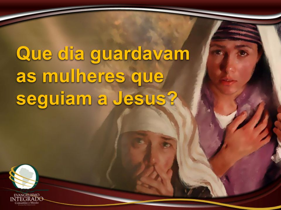 Que dia guardavam as mulheres que seguiam a Jesus