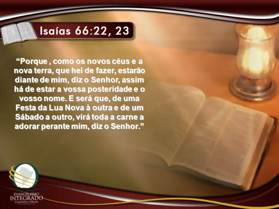 Porque , como os novos céus e a nova terra, que hei de fazer, estarão diante de mim, diz o Senhor, assim há de estar a vossa posteridade e o vosso nome.