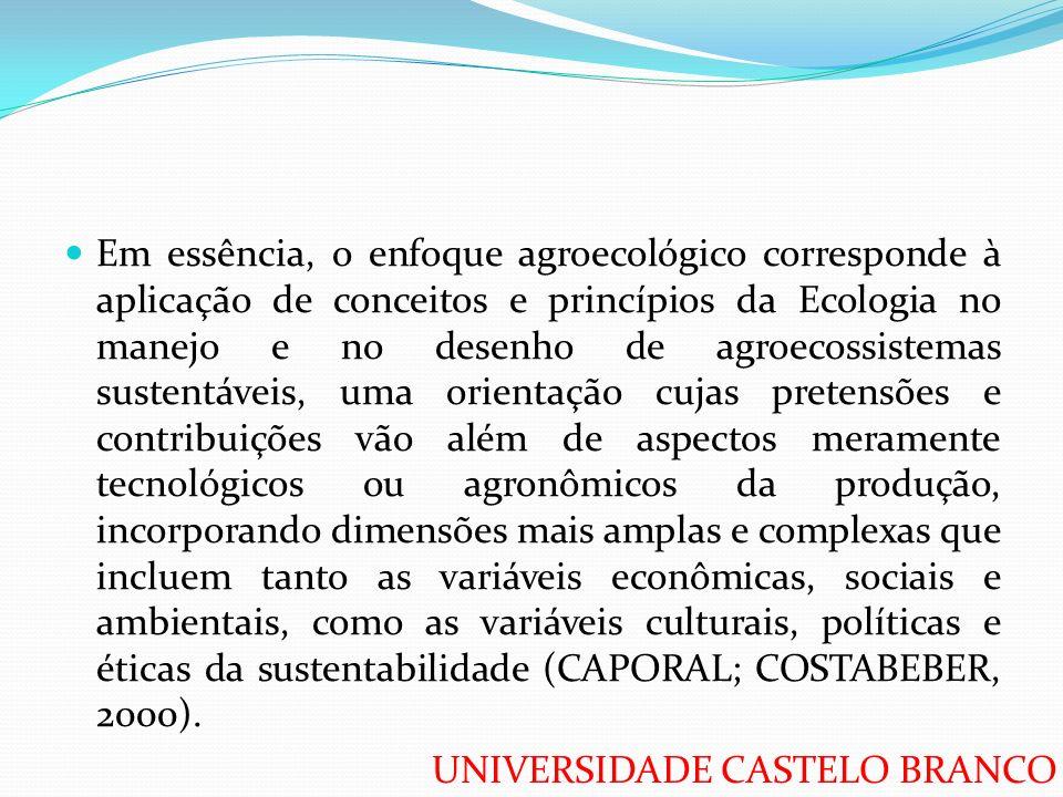 Em essência, o enfoque agroecológico corresponde à aplicação de conceitos e princípios da Ecologia no manejo e no desenho de agroecossistemas sustentáveis, uma orientação cujas pretensões e contribuições vão além de aspectos meramente tecnológicos ou agronômicos da produção, incorporando dimensões mais amplas e complexas que incluem tanto as variáveis econômicas, sociais e ambientais, como as variáveis culturais, políticas e éticas da sustentabilidade (CAPORAL; COSTABEBER, 2000).