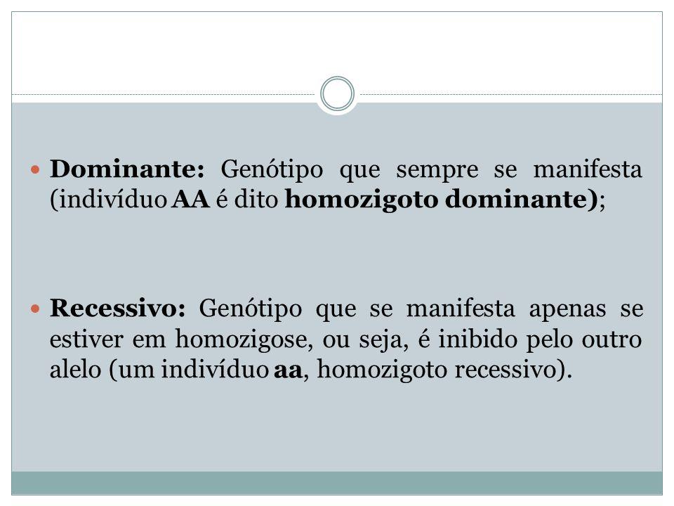 Dominante: Genótipo que sempre se manifesta (indivíduo AA é dito homozigoto dominante);