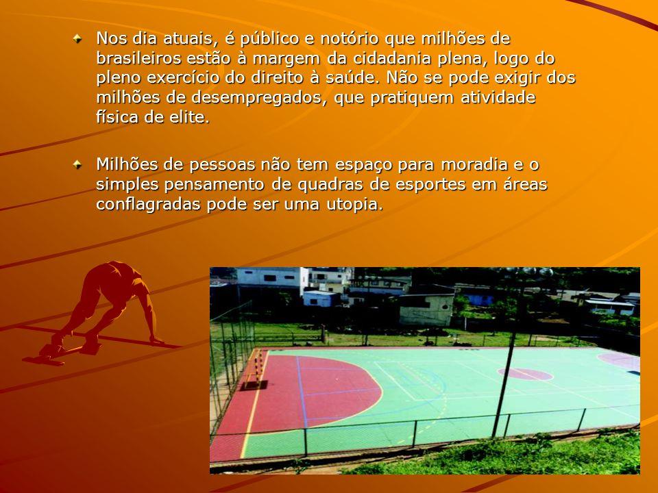Nos dia atuais, é público e notório que milhões de brasileiros estão à margem da cidadania plena, logo do pleno exercício do direito à saúde. Não se pode exigir dos milhões de desempregados, que pratiquem atividade física de elite.