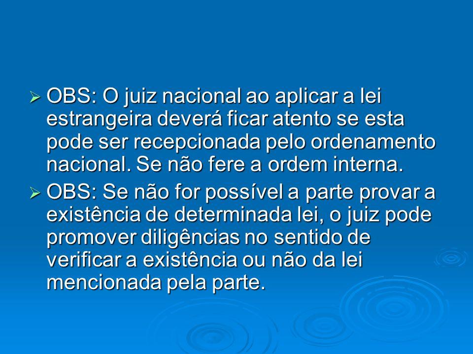 OBS: O juiz nacional ao aplicar a lei estrangeira deverá ficar atento se esta pode ser recepcionada pelo ordenamento nacional. Se não fere a ordem interna.