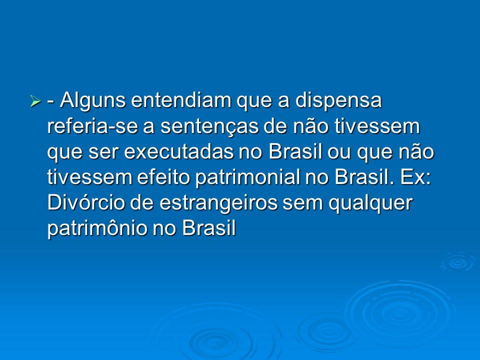 - Alguns entendiam que a dispensa referia-se a sentenças de não tivessem que ser executadas no Brasil ou que não tivessem efeito patrimonial no Brasil.