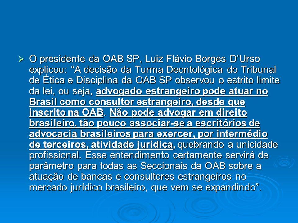 O presidente da OAB SP, Luiz Flávio Borges D'Urso explicou: A decisão da Turma Deontológica do Tribunal de Ética e Disciplina da OAB SP observou o estrito limite da lei, ou seja, advogado estrangeiro pode atuar no Brasil como consultor estrangeiro, desde que inscrito na OAB.