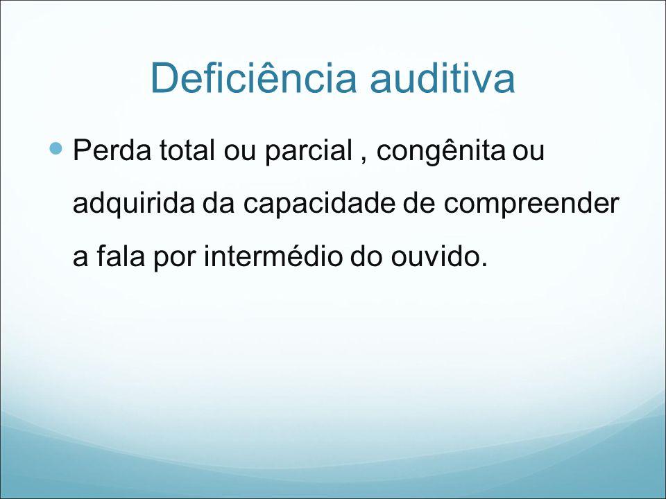 Deficiência auditiva Perda total ou parcial , congênita ou adquirida da capacidade de compreender a fala por intermédio do ouvido.