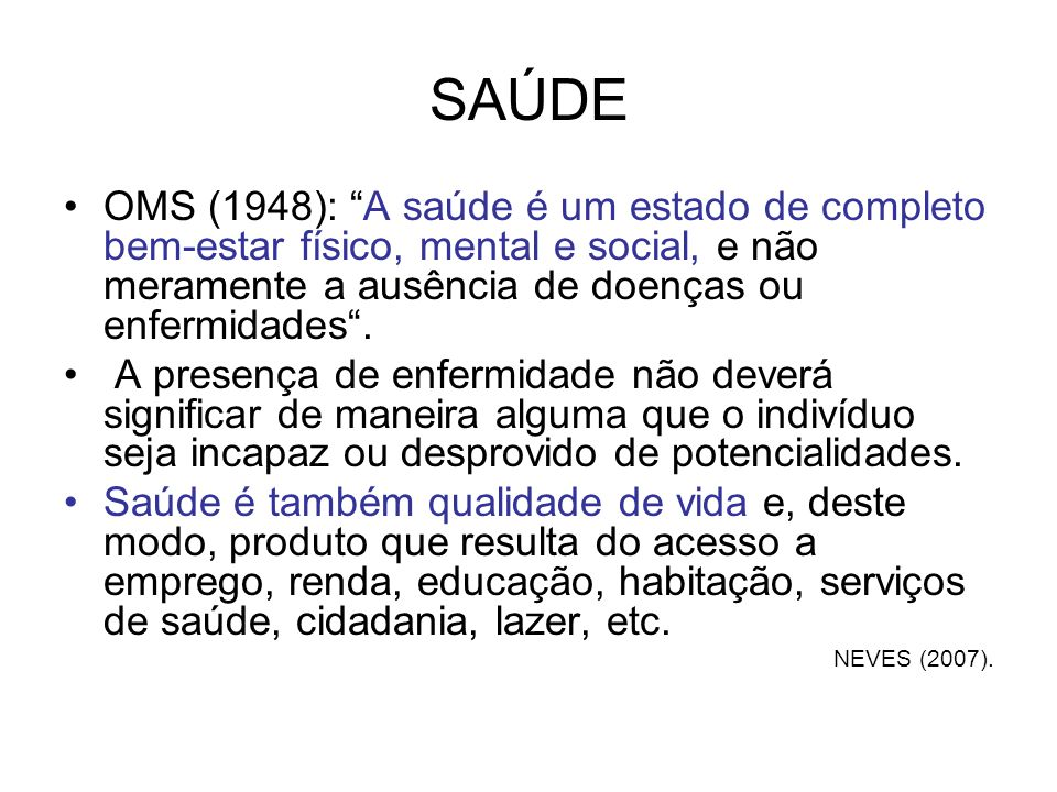 SAÚDEOMS (1948): A saúde é um estado de completo bem-estar físico, mental e social, e não meramente a ausência de doenças ou enfermidades .