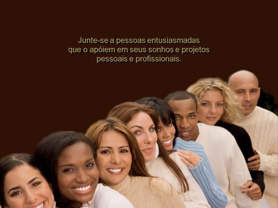 Junte-se a pessoas entusiasmadas que o apóiem em seus sonhos e projetos pessoais e profissionais.
