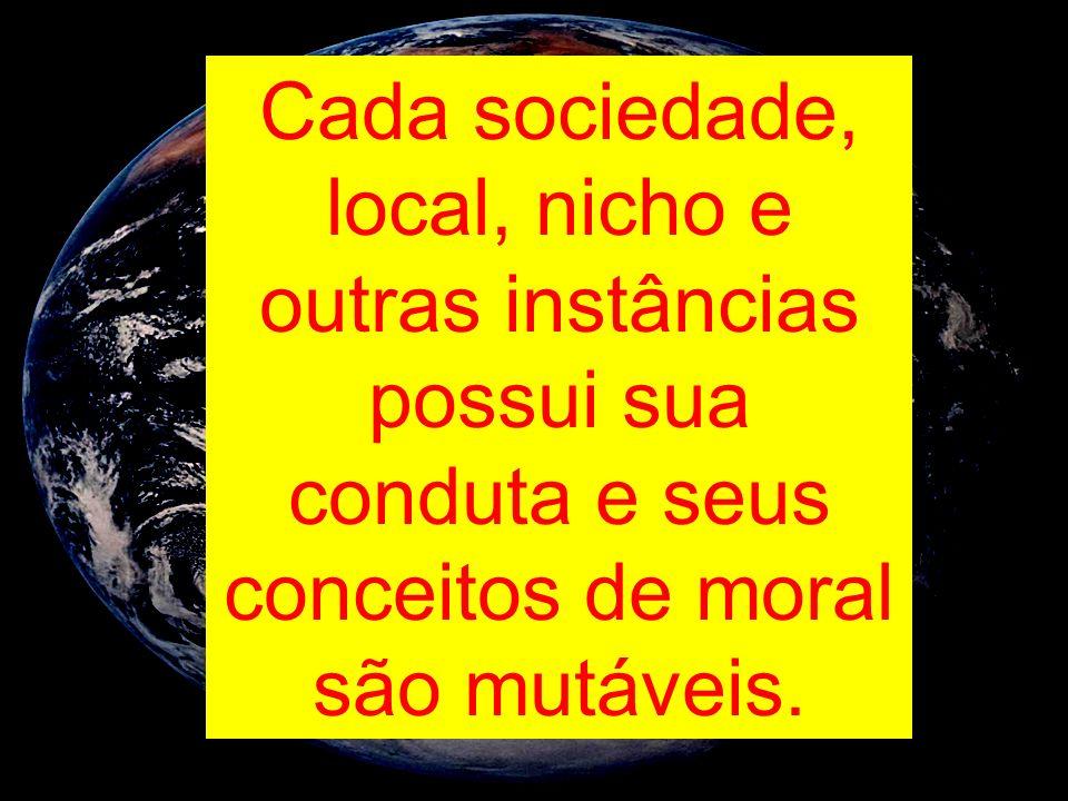 Cada sociedade, local, nicho e outras instâncias possui sua conduta e seus conceitos de moral são mutáveis.