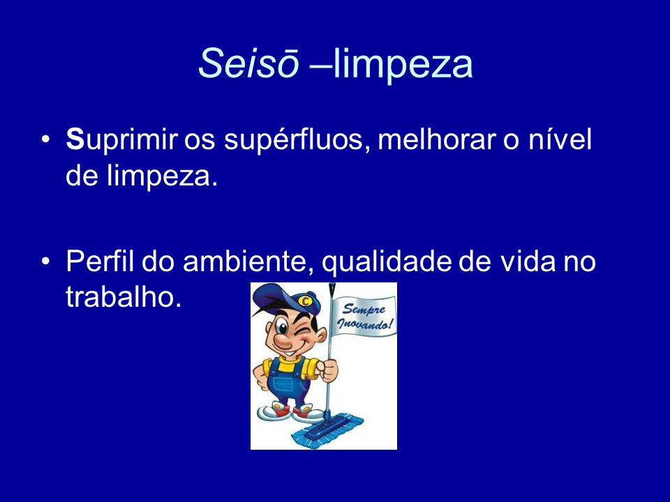 Seisō –limpeza Suprimir os supérfluos, melhorar o nível de limpeza.