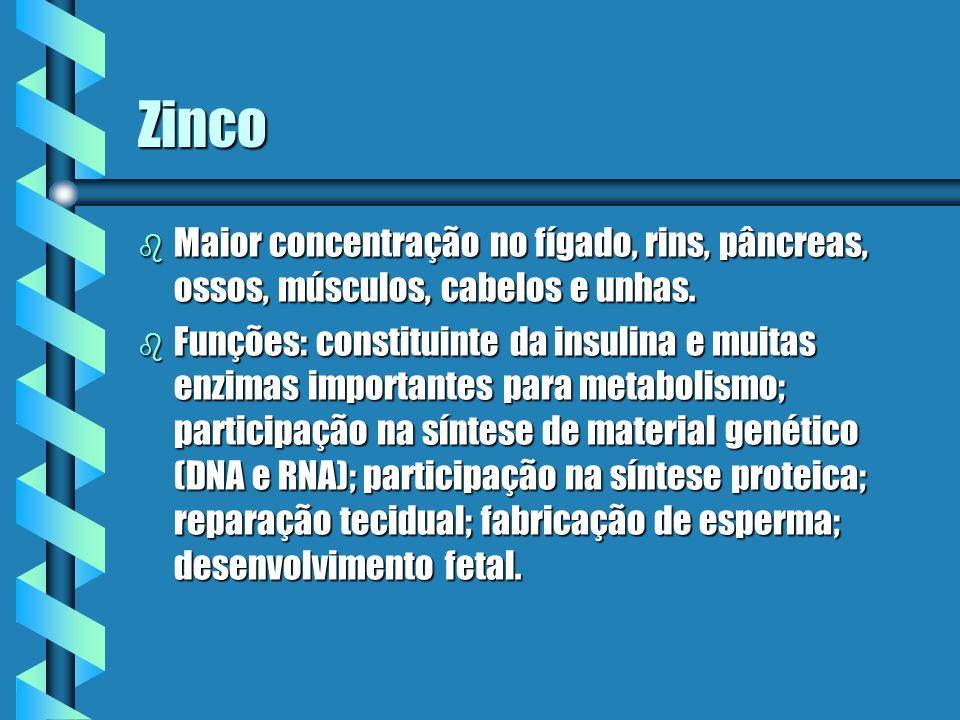 Zinco Maior concentração no fígado, rins, pâncreas, ossos, músculos, cabelos e unhas.