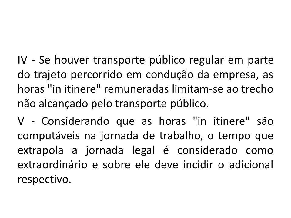 IV - Se houver transporte público regular em parte do trajeto percorrido em condução da empresa, as horas in itinere remuneradas limitam-se ao trecho não alcançado pelo transporte público.